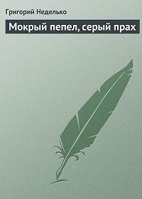 Григорий Неделько - Мокрый пепел, серый прах