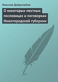 Николай Добролюбов - О некоторых местных пословицах и поговорках Нижегородской губернии