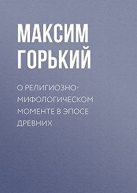 Максим Горький -О религиозно-мифологическом моменте в эпосе древних
