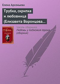 Елена Арсеньева -Трубка, скрипка и любовница (Елизавета Воронцова – император Петр III)