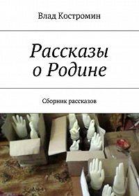 Влад Ааронович Костромин -Рассказы оРодине. Сборник рассказов