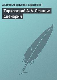 Андрей Арсеньевич Тарковский -Тарковский А. А. Лекции: Сценарий