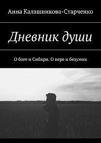 Анна Калашникова-Старченко -Дневникдуши. О боге и Сибири. О вере и безумии