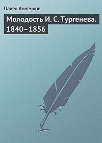Павел Анненков -Молодость И. С. Тургенева. 1840–1856
