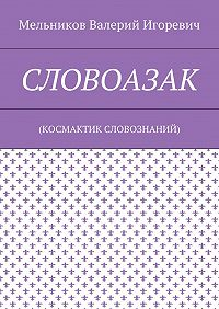 Валерий Мельников -СЛОВОАЗАК. (КОСМАКТИК СЛОВОЗНАНИЙ)