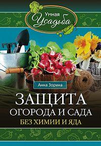 Анна Зорина - Защита огорода и сада без химии и яда