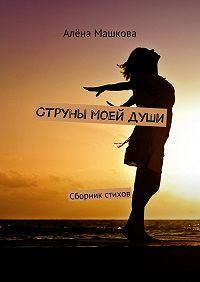 Алёна Машкова -Струны моейдуши. Сборник стихов