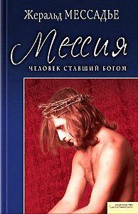 Жеральд Мессадье - Человек, ставший Богом. Мессия