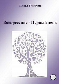 Павел Глибчак -Воскресение – Первый день