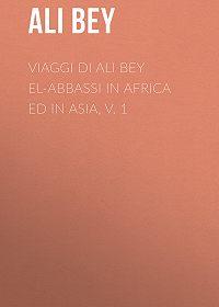 Ali Bey -Viaggi di Ali Bey el-Abbassi in Africa ed in Asia, v. 1