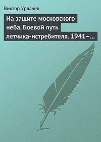 Виктор Урвачев -На защите московского неба. Боевой путь летчика-истребителя. 1941–1945