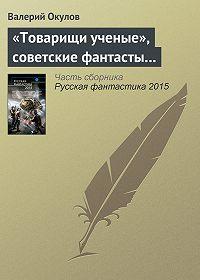 Валерий Окулов -«Товарищи ученые», советские фантасты…