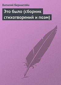 Виталий Бернштейн - Это было (сборник стихотворений и поэм)