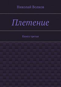 Николай Волков -Плетение. Книга третья