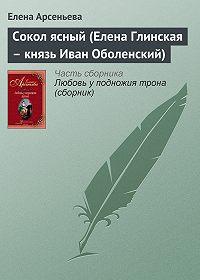 Елена Арсеньева -Сокол ясный (Елена Глинская – князь Иван Оболенский)