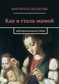Маргарита Искакова -Как я стала мамой. Непридуманная история