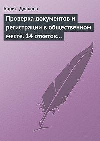 Борис Дульнев -Проверка документов и регистрации в общественном месте. 14 ответов на самые актуальные вопросы