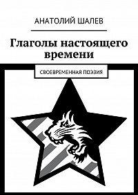 Анатолий Шалев -Глаголы настоящего времени. Своевременная поэзия