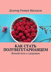 Доктор Роман Мальков -Как стать полувегетарианцем. Легкий путь кздоровью