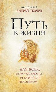 Андрей Ткачев -Путь к Жизни для всех, кому даровано родиться человеком