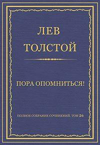 Лев Толстой - Полное собрание сочинений. Том 26. Произведения 1885–1889 гг. Пора опомниться!