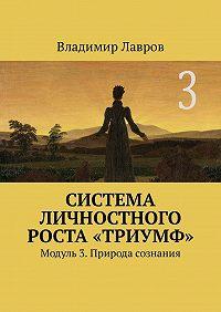 Владимир Сергеевич Лавров -Система личностного роста «Триумф». Модуль 3. Природа сознания