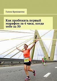 Галина Кривошеина -Как пробежать первый марафон за4часа, когда тебе за50