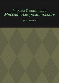 Михаил Кулижников - Миссия «Амброзиталька». роман-пародия