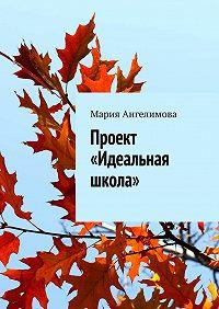 Мария Ангелимова - Проект «Идеальная школа»