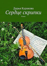 Дарья Куракова - Сердце скрипки. Роман