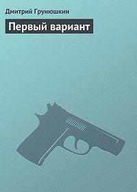 Дмитрий Грунюшкин - Первый вариант