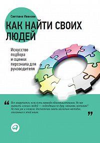 Светлана В. Иванова -Как найти своих людей. Искусство подбора и оценки персонала для руководителя