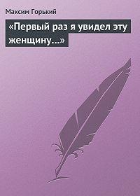 Максим Горький - «Первый раз я увидел эту женщину…»