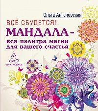 Ольга Ангеловская -Всё сбудется! Мандала – вся палитра магии для вашего счастья