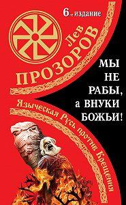 Лев Прозоров -Мы не «рабы», а внуки божьи! Языческая Русь против Крещения