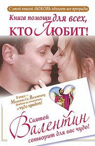 Ганна Шпак -Книга помощи для всех, кто любит. Святой Валентин сотворит для вас чудо