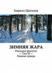 Кирилл Шатилов -Зимняяжара. Реальное фэнтези– Том III– Ложная правда
