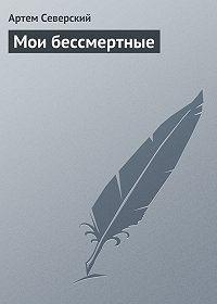 Артем Северский -Мои бессмертные