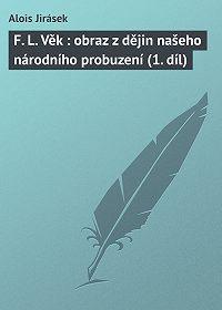 Alois Jirásek - F. L. Věk: obraz z dějin našeho národního probuzení (1. díl)