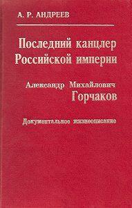 Александр Радьевич Андреев -Последний канцлер Российской империи. Александр Михайлович Горчаков