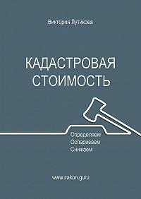 Виктория Лутикова -Кадастровая стоимость: определяем, оспариваем, снижаем
