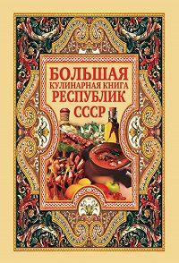 Дарья Нестерова - Большая кулинарная книга республик СССР