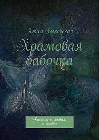 Алиса Быковская - Храмовая бабочка. Рассказ олюдях, олюбви