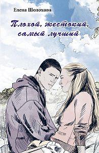 Елена Шолохова - Плохой, жестокий, самый лучший