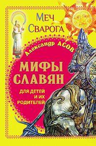 Александр Асов -Мифы славян для детей и их родителей. Меч Сварога