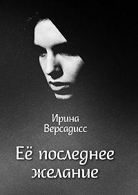 Ирина Версадисс -Её последнее желание