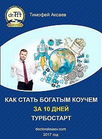 Тимофей Аксаев -Как стать богатым коучем за 10 дней. Или как научиться продавать свои услуги дорого