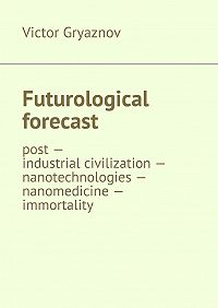 Victor Gryaznov -Futurological forecast. post —industrial civilization – nanotechnologies – nanomedicine – immortality