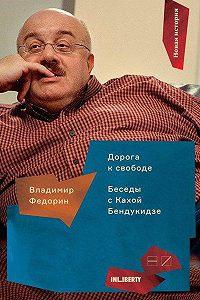 Владимир Федорин -Дорога к свободе. Беседы с Кахой Бендукидзе