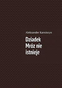 Aleksander Karniszyn -Dziadek Mróznie istnieje
